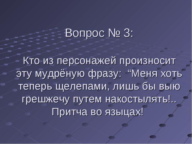 """Вопрос № 3: Кто из персонажей произносит эту мудрёную фразу: """"Меня хоть тепер..."""