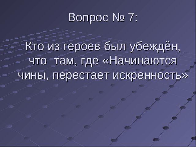 Вопрос № 7: Кто из героев был убеждён, что там, где «Начинаются чины, переста...