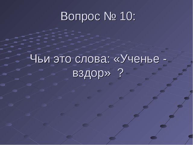 Вопрос № 10: Чьи это слова: «Ученье - вздор» ?