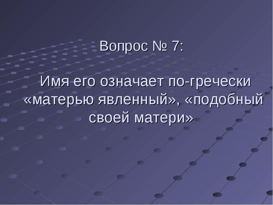 Вопрос № 7: Имя его означает по-гречески «матерью явленный», «подобный своей...