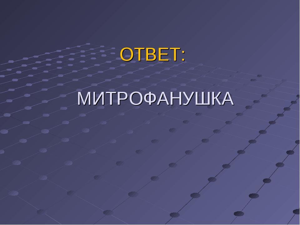 ОТВЕТ: МИТРОФАНУШКА