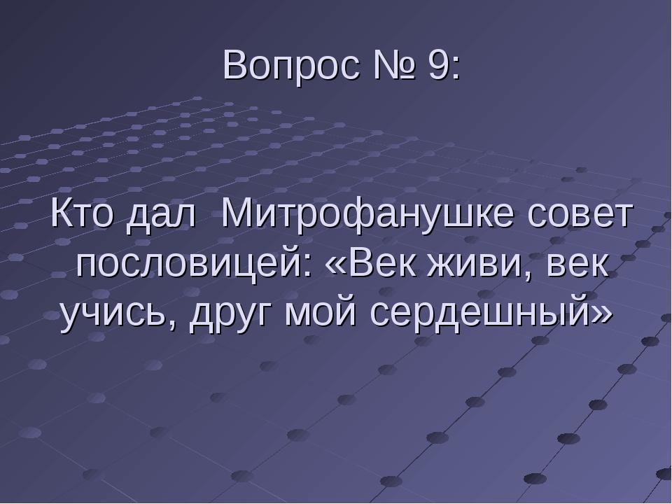 Вопрос № 9: Кто дал Митрофанушке совет пословицей: «Век живи, век учись, друг...