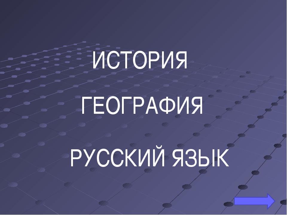 ИСТОРИЯ ГЕОГРАФИЯ РУССКИЙ ЯЗЫК