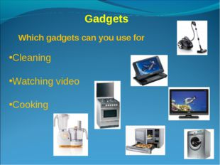Gadgets Which gadgets can you use for Cleaning Watching video Cooking