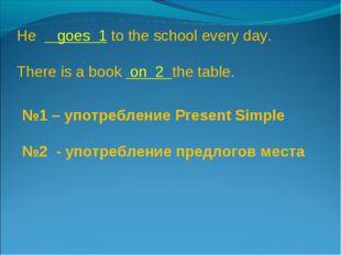 №1 – употребление Present Simple №2 - употребление предлогов места He goes 1