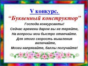"V конкурс. ""Буквенный конструктор"" Господа конкурсанты! Сейчас времени даром"
