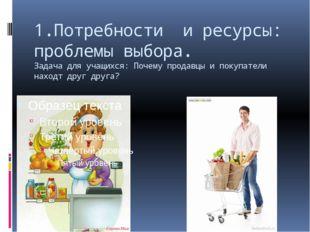 1.Потребности и ресурсы: проблемы выбора. Задача для учащихся: Почему продавц