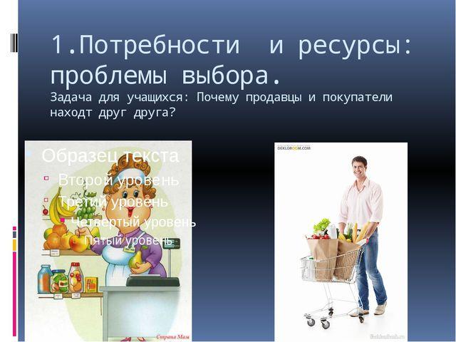 1.Потребности и ресурсы: проблемы выбора. Задача для учащихся: Почему продавц...