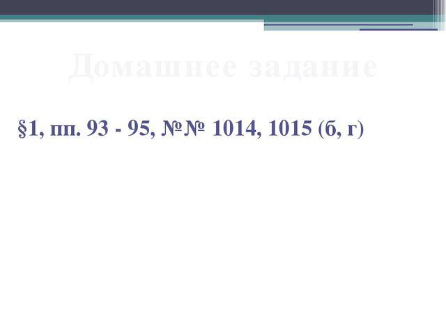 Домашнее задание §1, пп. 93 - 95, №№ 1014, 1015 (б, г)