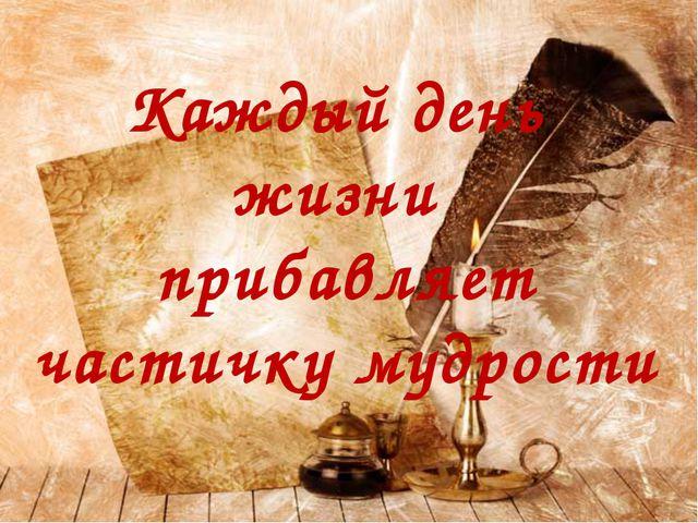 Каждый день жизни прибавляет частичку мудрости