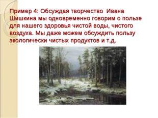 Пример 4: Обсуждая творчество Ивана Шишкина мы одновременно говорим о пользе