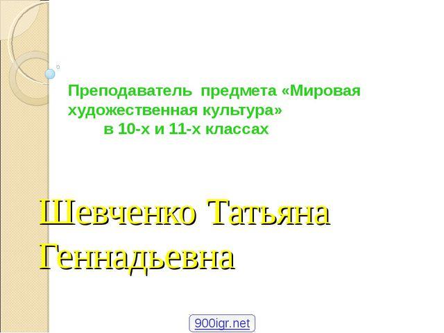 Шевченко Татьяна Геннадьевна Преподаватель предмета «Мировая художественная к...