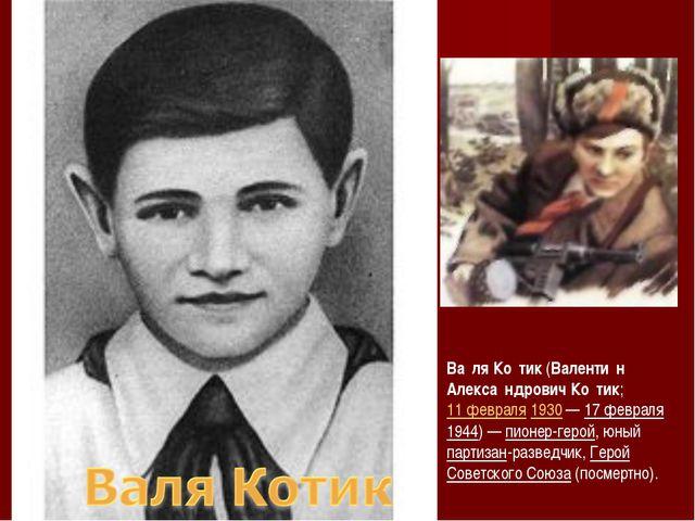 Ва́ля Ко́тик (Валенти́н Алекса́ндрович Ко́тик; 11 февраля 1930 — 17 февраля 1...