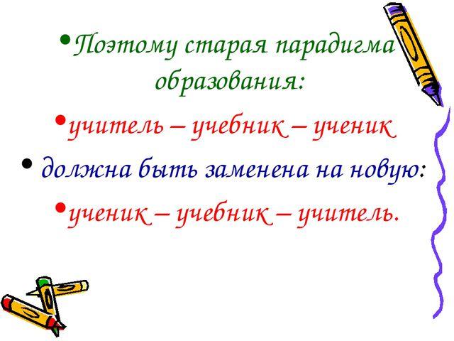 Поэтому старая парадигма образования: учитель – учебник – ученик должна быть...