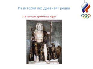 Из истории игр Древней Греции 5. В чью честь проводились Игры?