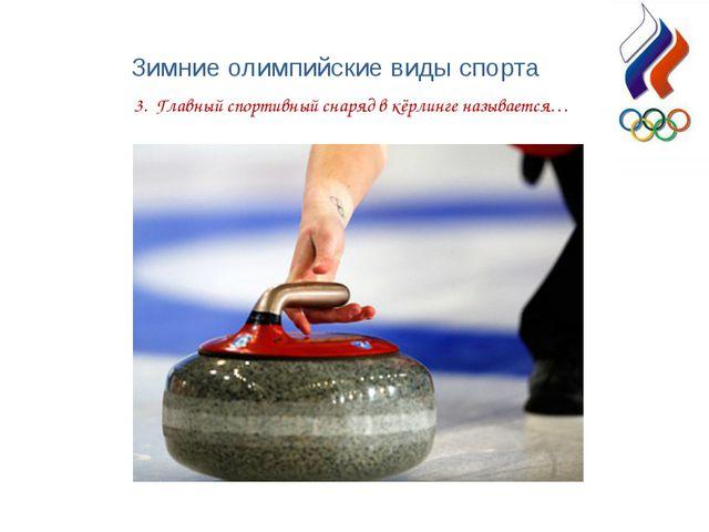 Зимние олимпийские виды спорта 3. Главный спортивный снаряд в кёрлинге называ...