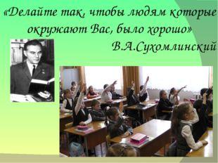 «Делайте так, чтобы людям которые окружают Вас, было хорошо» В.А.Сухомлинский