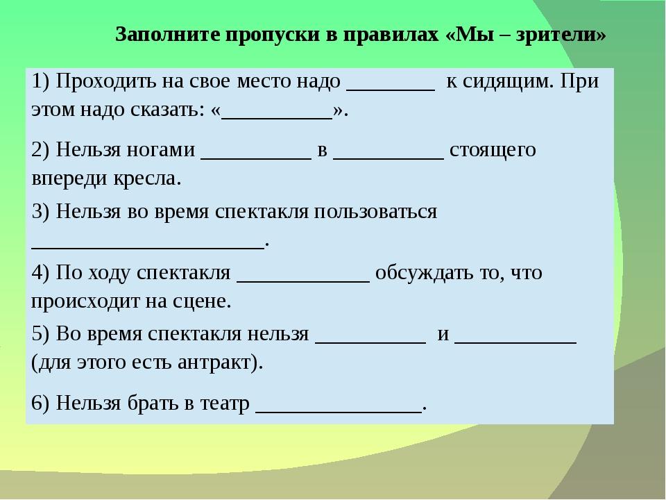 Заполните пропуски в правилах «Мы – зрители» 1) Проходить на свое место над...
