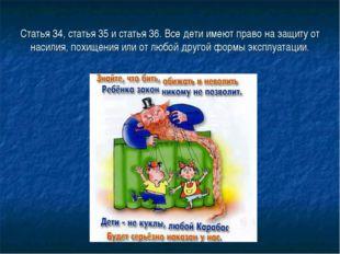 Статья 34, статья 35 и статья 36. Все дети имеют право на защиту от насилия,