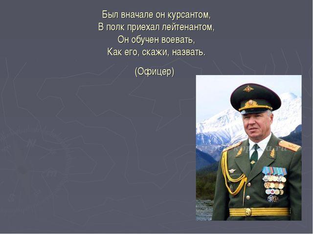 Был вначале он курсантом, В полк приехал лейтенантом, Он обучен воевать, Как...