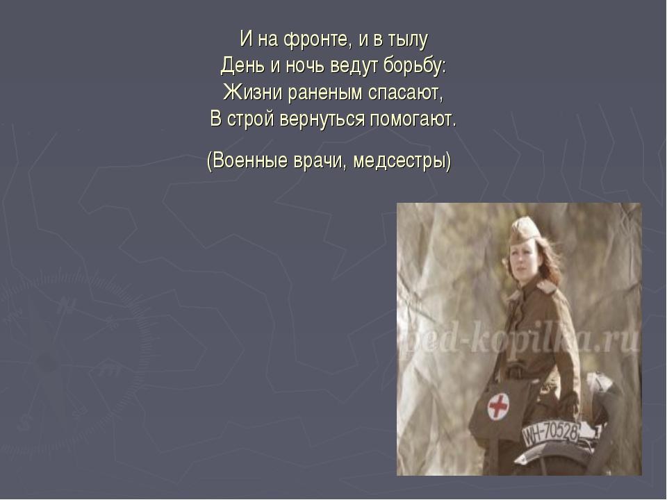 И на фронте, и в тылу День и ночь ведут борьбу: Жизни раненым спасают, В стро...