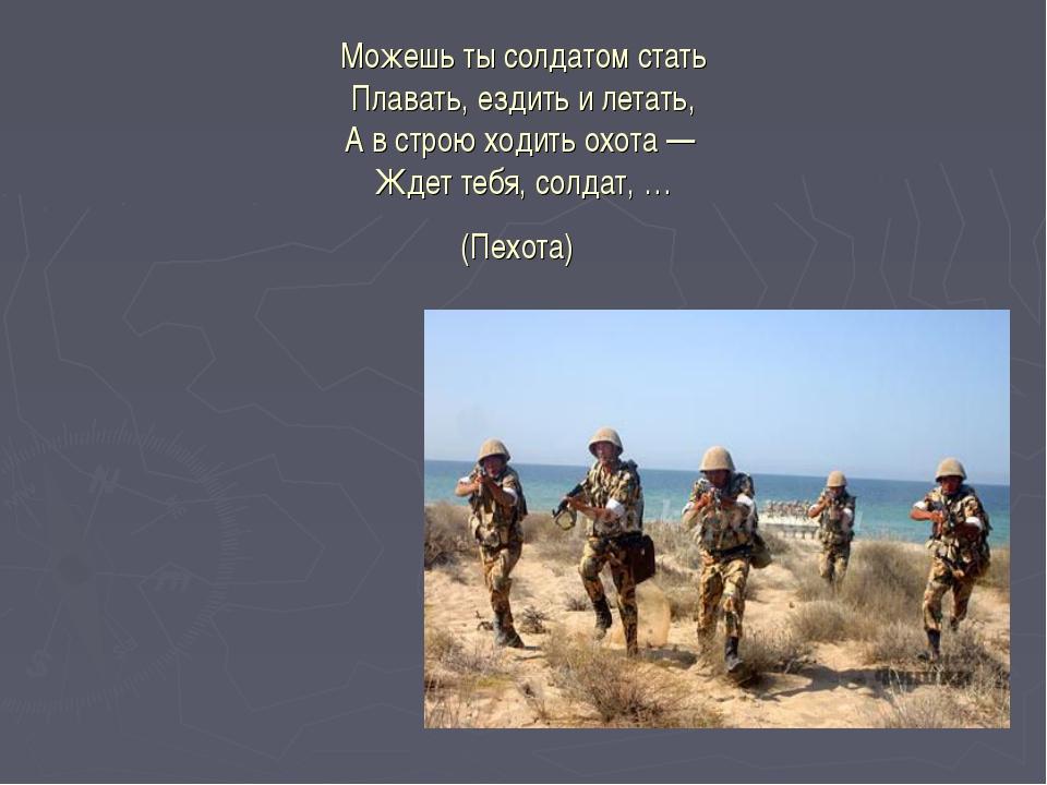Можешь ты солдатом стать Плавать, ездить и летать, А в строю ходить охота —...
