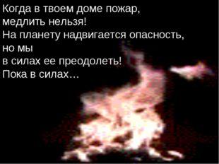 Когда в твоем доме пожар, медлить нельзя! На планету надвигается опасность, н