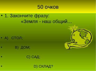 50 очков 1. Закончите фразу: «Земля - наш общий… А) СТОЛ; В) ДОМ; С) САД; D)