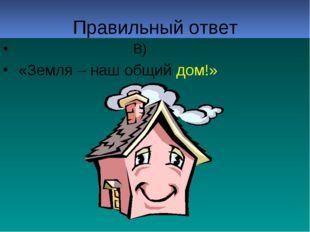 Правильный ответ В) «Земля – наш общий дом!»