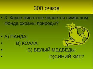 300 очков 3. Какое животное является символом Фонда охраны природы? А) ПАНДА;