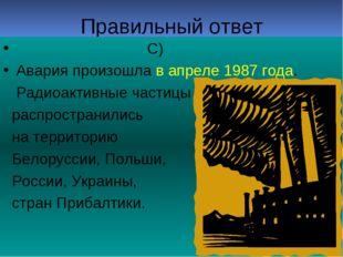 Правильный ответ С) Авария произошла в апреле 1987 года. Радиоактивные частиц