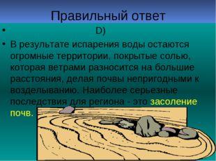 Правильный ответ D) В результате испарения воды остаются огромные территории,