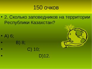 150 очков 2. Сколько заповедников на территории Республики Казахстан? А) 6; В