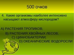 500 очков 4. Какие организмы наиболее интенсивно насыщают атмосферу кислородо