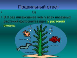 Правильный ответ D) В 8 раз интенсивнее чем у всех наземных растений фотосинт