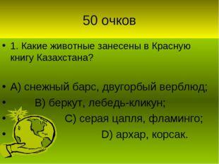 50 очков 1. Какие животные занесены в Красную книгу Казахстана? А) снежный ба