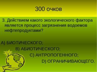 300 очков 3. Действием какого экологического фактора является процесс загрязн