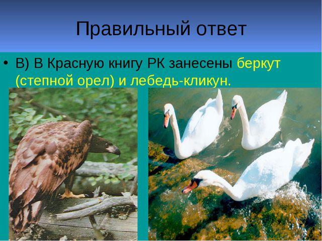 Правильный ответ В) В Красную книгу РК занесены беркут (степной орел) и лебед...