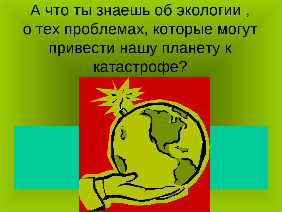 А что ты знаешь об экологии , о тех проблемах, которые могут привести нашу пл...