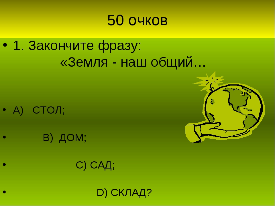 50 очков 1. Закончите фразу: «Земля - наш общий… А) СТОЛ; В) ДОМ; С) САД; D)...