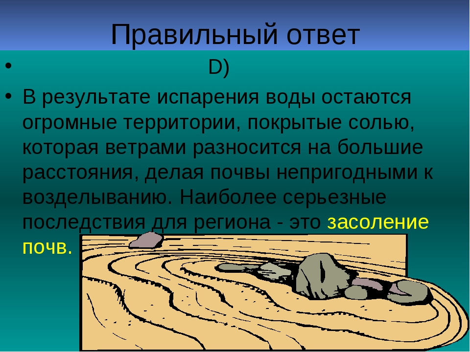 Правильный ответ D) В результате испарения воды остаются огромные территории,...