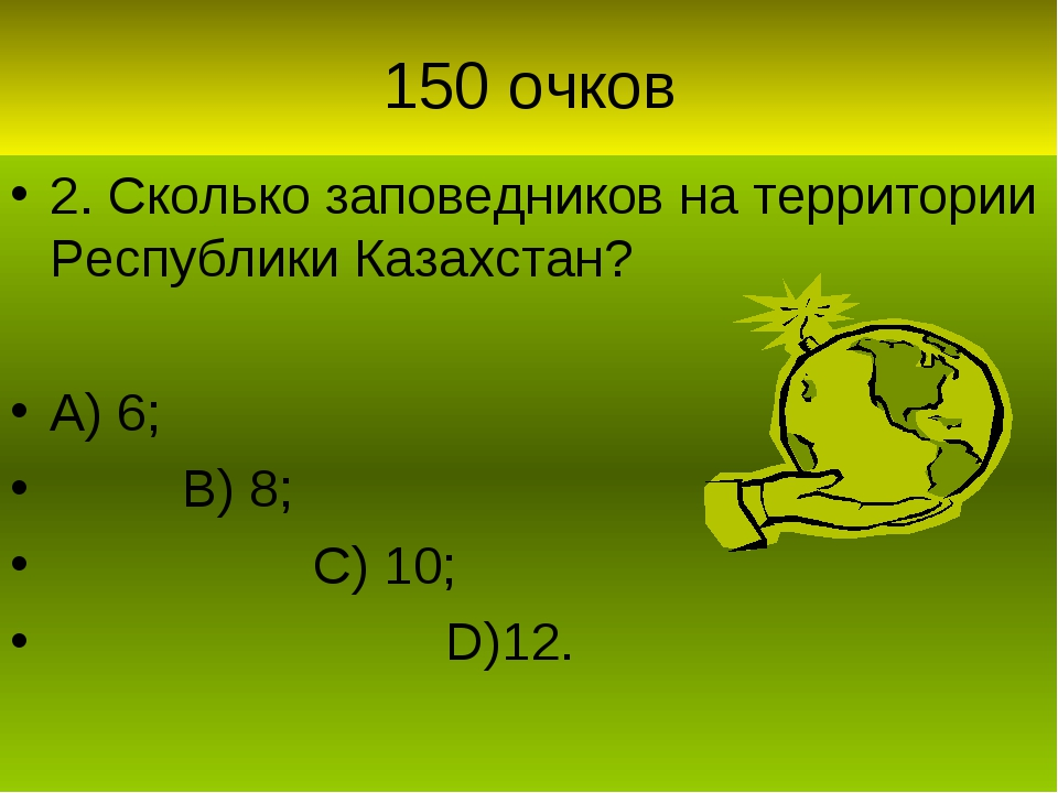 150 очков 2. Сколько заповедников на территории Республики Казахстан? А) 6; В...