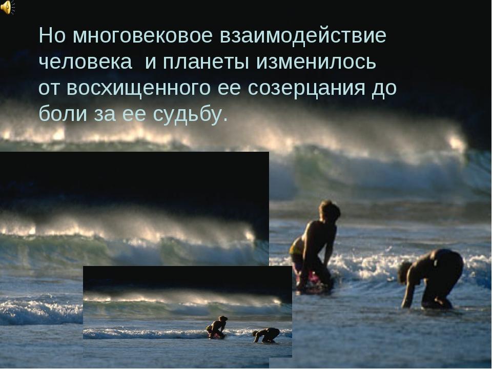 Но многовековое взаимодействие человека и планеты изменилось от восхищенного...