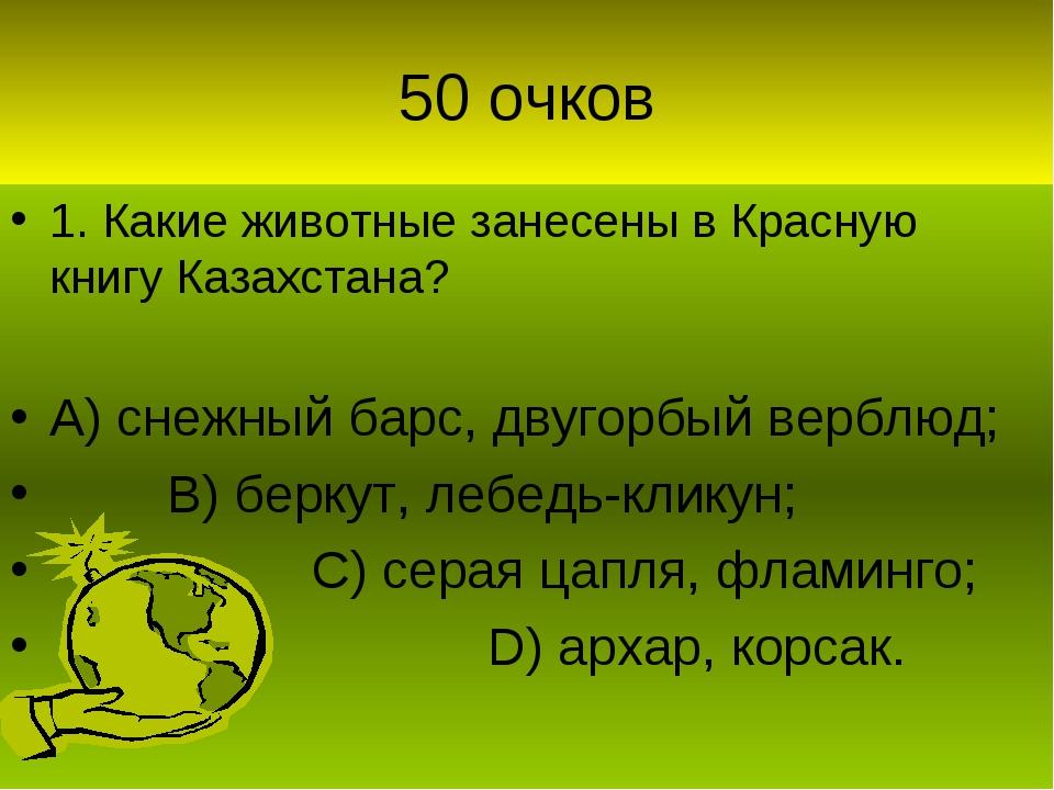 50 очков 1. Какие животные занесены в Красную книгу Казахстана? А) снежный ба...