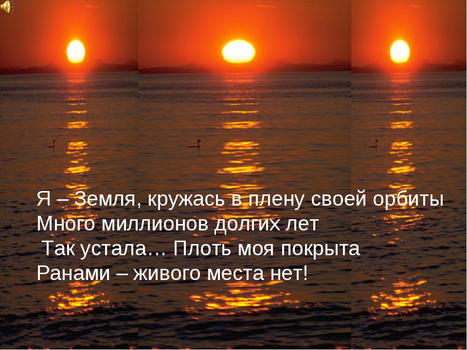 Я – Земля, кружась в плену своей орбиты Много миллионов долгих лет Так устала...
