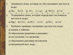 Зачеркните ионы, которые не обусловливают жесткость воды: а) Na+; б) Cl-; в)
