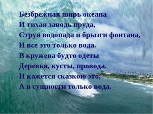 Безбрежная ширь океана И тихая заводь пруда, Струя водопада и брызги фонтана,