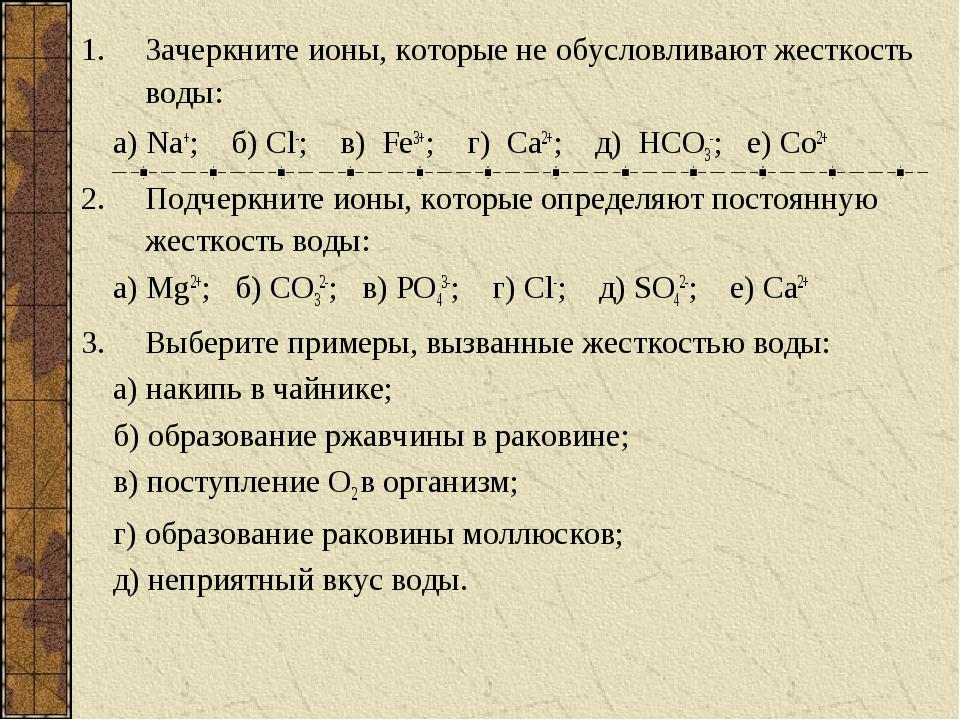 Зачеркните ионы, которые не обусловливают жесткость воды: а) Na+; б) Cl-; в)...