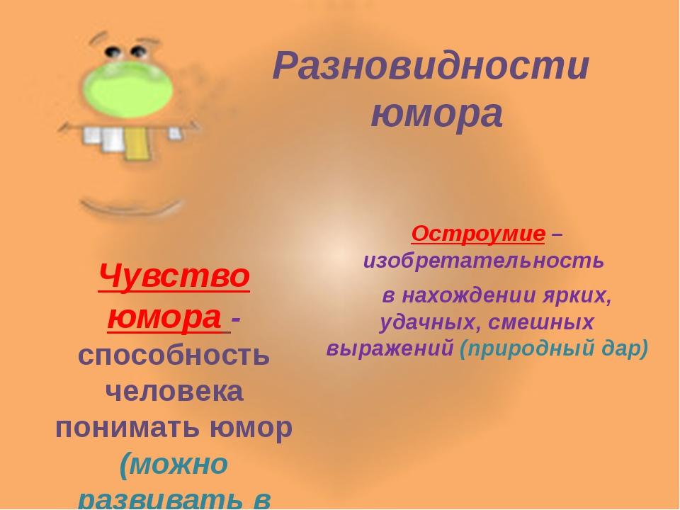 Разновидности юмора  Остроумие – изобретательность в нахождении ярких, уда...