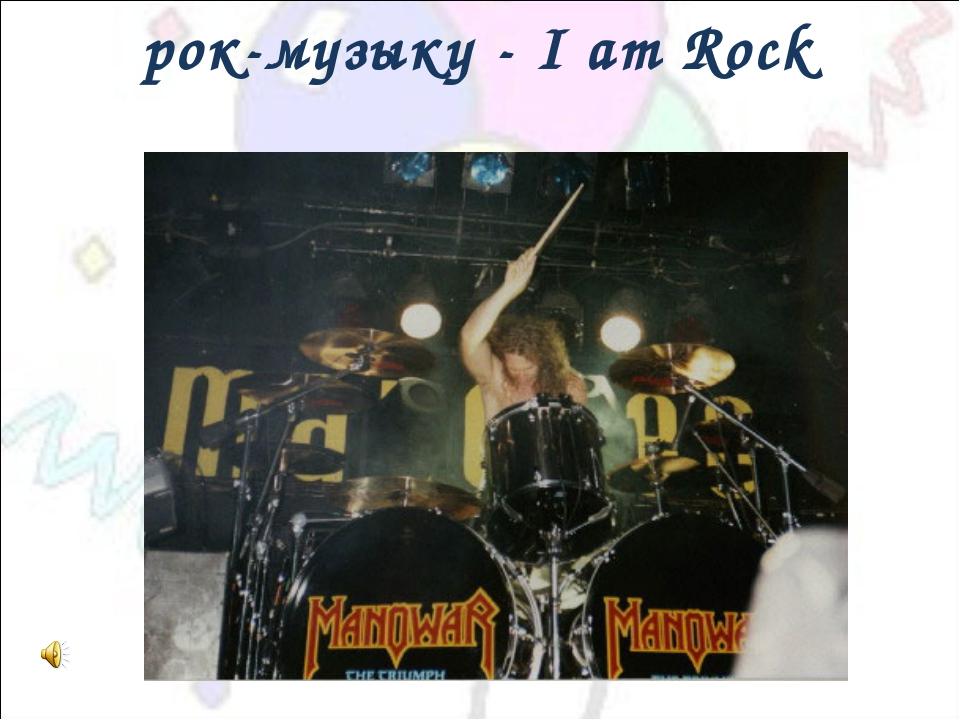 рок-музыку - I am Rock